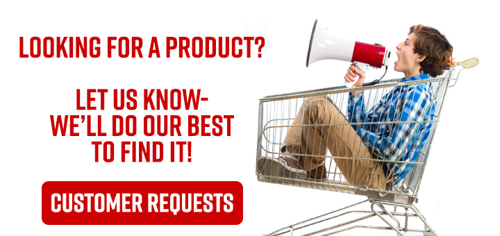 Customer Requests- Looking for a product?  Let Us Know- We'll Do Our Best to Find It!