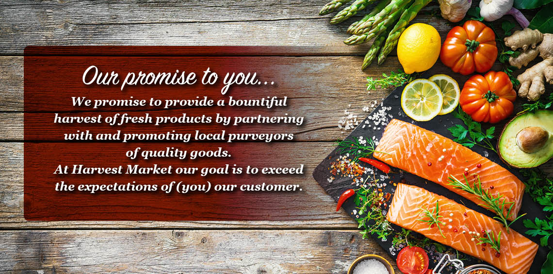 Harvest Market Fresh and Local Promise: At Harvest Market our goal is to exceed the expectations of (you) our customer.