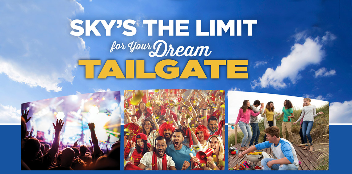 SKY'S THE LIMIT for Your Dream TAILGATE. WIN A TRIP TO YOUR FAVORITE TAILGATE DESTINATION!