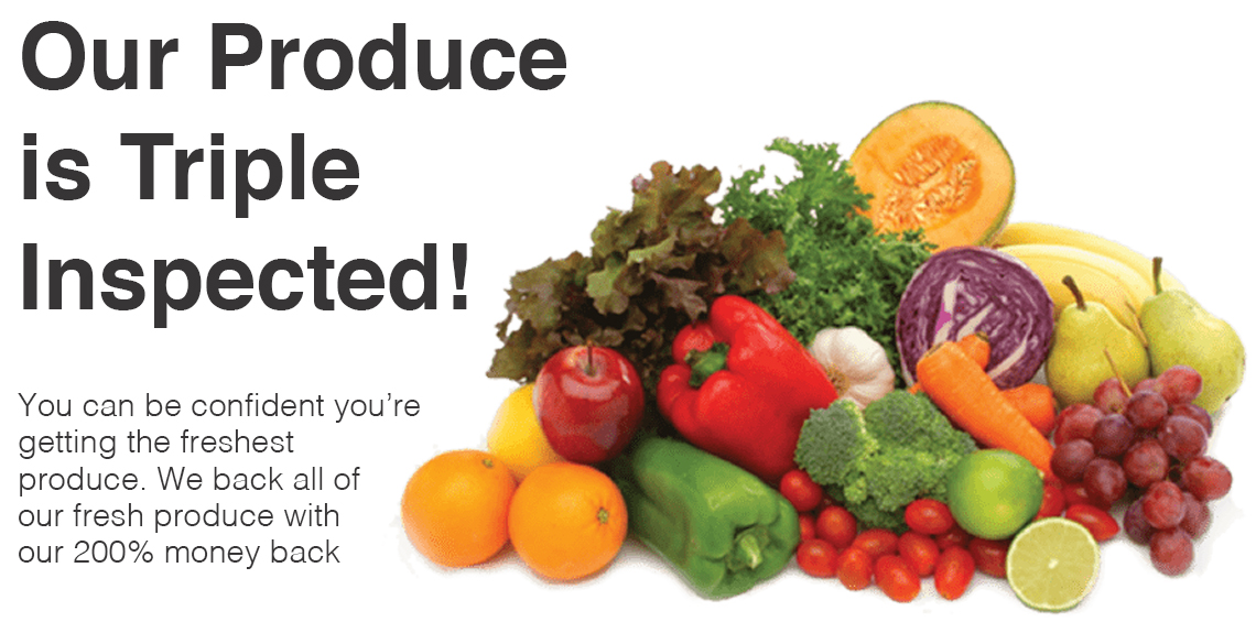 OUR PRODUCE IS TRIPLE INSPECTED! You can be confident you're getting the freshest produce. We back all of our fresh produce with our 200% money back guarantee!